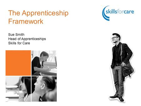The Apprenticeship Framework Sue Smith Head of Apprenticeships Skills for Care.