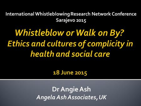 International Whistleblowing Research Network Conference Sarajevo 2015 Dr Angie Ash Angela Ash Associates, UK.