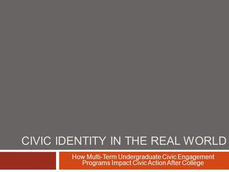 CIVIC IDENTITY IN THE REAL WORLD How Multi-Term Undergraduate Civic Engagement Programs Impact Civic Action After College.