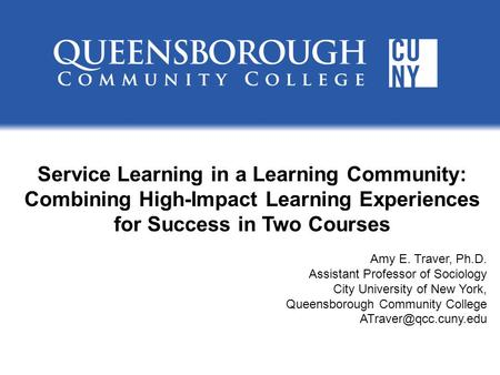 Service Learning in a Learning Community: Combining High-Impact Learning Experiences for Success in Two Courses Amy E. Traver, Ph.D. Assistant Professor.