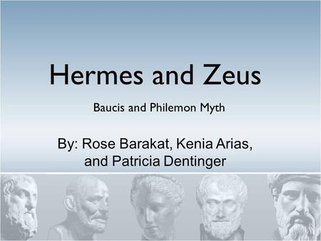 Baucis and Philemon Myth Hermes and Zeus By: Rose Barakat, Kenia Arias, and Patricia Dentinger.