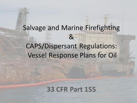 Salvage and Marine Firefighting & CAPS/Dispersant Regulations: Vessel Response Plans for Oil 33 CFR Part 155.