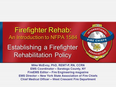 Firefighter Rehab: An Introduction to NFPA 1584 Establishing a Firefighter Rehabilitation Policy Mike McEvoy, PhD, REMT-P, RN, CCRN EMS Coordinator – Saratoga.
