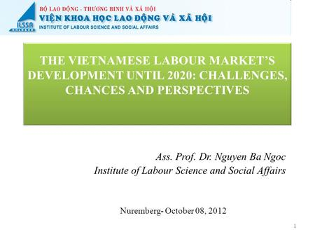 THE VIETNAMESE LABOUR MARKET'S DEVELOPMENT UNTIL 2020: CHALLENGES, CHANCES AND PERSPECTIVES Ass. Prof. Dr. Nguyen Ba Ngoc Institute of Labour Science and.