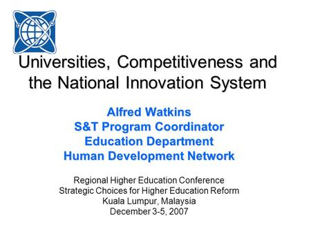 Universities, Competitiveness and the National Innovation System Alfred Watkins S&T Program Coordinator Education Department Human Development Network.