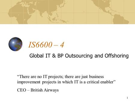 "1 IS6600 – 4 Global IT & BP Outsourcing and Offshoring ""There are no IT projects; there are just business improvement projects in which IT is a critical."