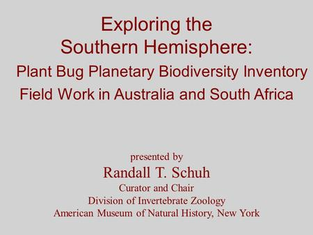 Exploring the Southern Hemisphere: Plant Bug Planetary Biodiversity Inventory Field Work in Australia and South Africa presented by Randall T. Schuh Curator.