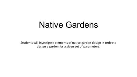 Native Gardens Students will investigate elements of native garden design in orde rto design a garden for a given set of parameters.