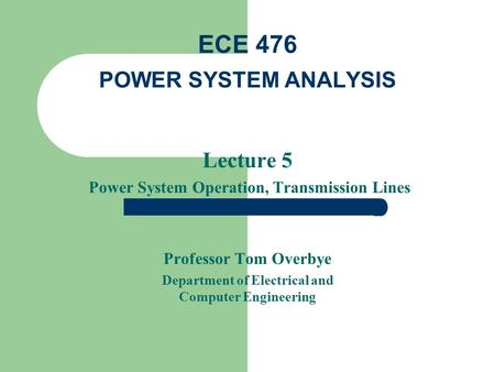 Lecture 5 Power System Operation, Transmission Lines Professor Tom Overbye Department of Electrical and Computer Engineering ECE 476 POWER SYSTEM ANALYSIS.