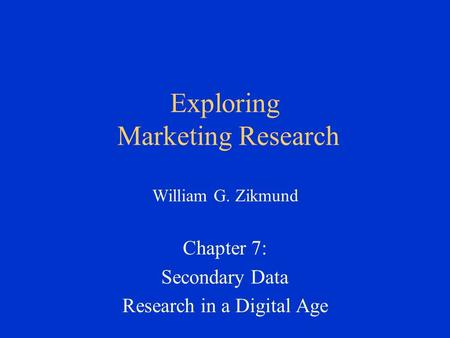 Exploring Marketing Research William G. Zikmund Chapter 7: Secondary Data Research in a Digital Age.