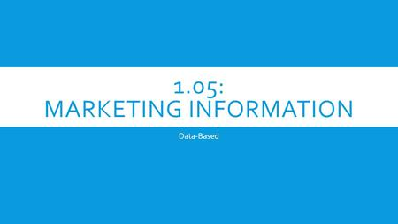1.05: MARKETING INFORMATION Data-Based. WARM-UP Comparing Goals, Strategies, & Tactics _____. 1. A salesperson meets one-on-one with customers _____.