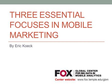 THREE ESSENTIAL FOCUSES IN MOBILE MARKETING By Eric Koeck Center website: www.fox.temple.edu/gbm.