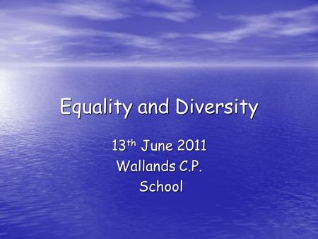 Equality and Diversity 13 th June 2011 Wallands C.P. School School.