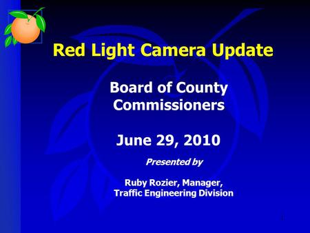 1 Red Light Camera Update Presented by Ruby Rozier, Manager, Traffic Engineering Division Board of County Commissioners June 29, 2010.