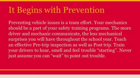 It Begins with Prevention Preventing vehicle issues is a team effort. Your mechanics should be a part of your safety training programs. The more driver.