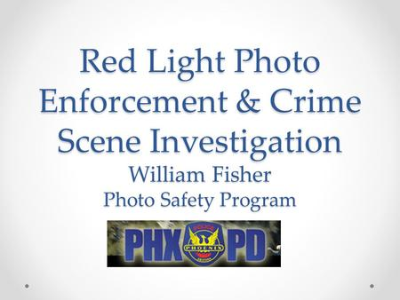 Red Light Photo Enforcement & Crime Scene Investigation William Fisher Photo Safety Program.