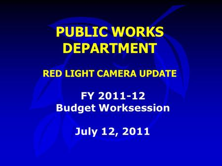 PUBLIC WORKS DEPARTMENT RED LIGHT CAMERA UPDATE FY 2011-12 Budget Worksession July 12, 2011.