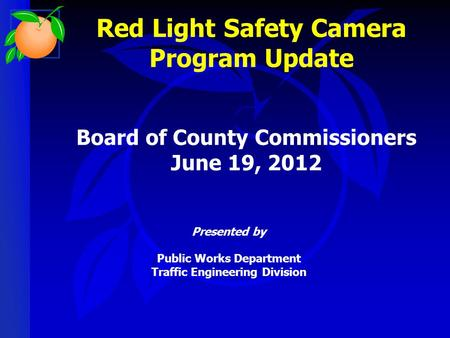 Red Light Safety Camera Program Update Presented by Public Works Department Traffic Engineering Division Board of County Commissioners June 19, 2012.