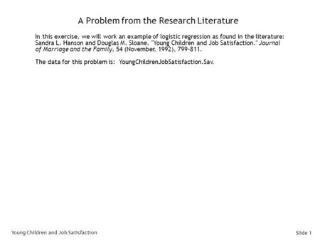 Slide 1 A Problem from the Research Literature In this exercise, we will work an example of logistic regression as found in the literature: Sandra L. Hanson.