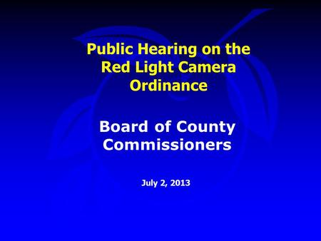 Public Hearing on the Red Light Camera Ordinance July 2, 2013 Board of County Commissioners.