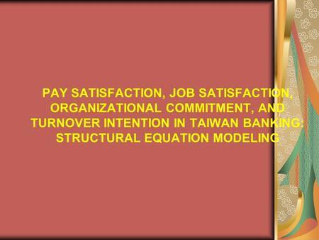 PAY SATISFACTION, JOB SATISFACTION, ORGANIZATIONAL COMMITMENT, AND TURNOVER INTENTION IN TAIWAN BANKING: STRUCTURAL EQUATION MODELING.