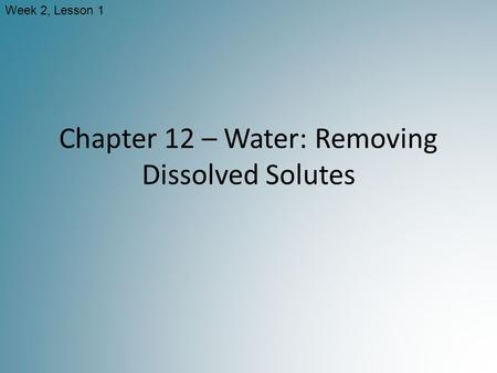 Chapter 12 – Water: Removing Dissolved Solutes Week 2, Lesson 1.