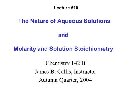 The Nature of Aqueous Solutions and Molarity and Solution Stoichiometry Chemistry 142 B James B. Callis, Instructor Autumn Quarter, 2004 Lecture #10.