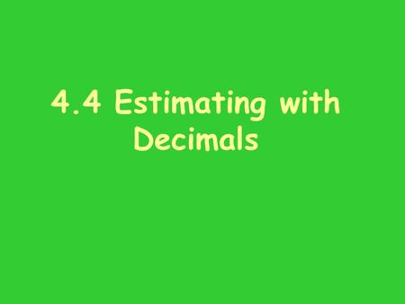 4.4 Estimating with Decimals. Homework Mental Math Give a whole-number estimate for these decimal addition problems. Show which whole numbers you used: