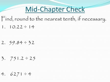 Mid-Chapter Check Find, round to the nearest tenth, if necessary. 1. 10.22 ÷ 14 2. 59.84 ÷ 32 3. 751.2 ÷ 25 4. 6271 ÷ 4.