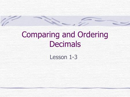 Comparing and Ordering Decimals Lesson 1-3. Using Models If you are comparing tenths to hundredths, you can use a tenths grid and a hundredths grid. Here,