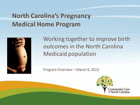 North Carolina's Pregnancy Medical Home Program Working together to improve birth outcomes in the North Carolina Medicaid population Program Overview –