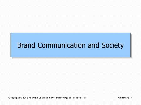 Copyright © 2012 Pearson Education, Inc. publishing as Prentice HallChapter 3 - 1 Brand Communication and Society.