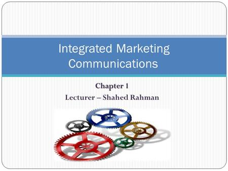 Chapter 1 Lecturer – Shahed Rahman Integrated Marketing Communications.