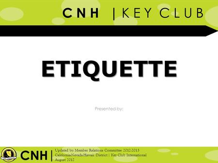 C N H | K E Y C L U B Presented by: | Updated by: Member Relations Committee 2012-2013 California-Nevada-Hawaii District | Key Club International August.