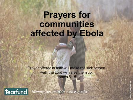 Prayers for communities affected by Ebola Prayer offered in faith will make the sick person well; the Lord will raise them up. James 5:15 Photo: Jim Loring/Tearfund.