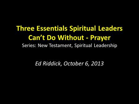 Three Essentials Spiritual Leaders Can't Do Without - Prayer Series: New Testament, Spiritual Leadership Ed Riddick, October 6, 2013.