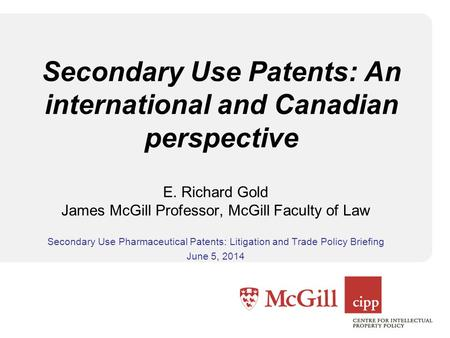 Secondary Use Patents: An international and Canadian perspective E. Richard Gold James McGill Professor, McGill Faculty of Law Secondary Use Pharmaceutical.