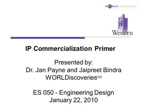 IP Commercialization Primer Presented by: Dr. Jan Payne and Jaipreet Bindra WORLDiscoveries TM ES 050 - Engineering Design January 22, 2010.