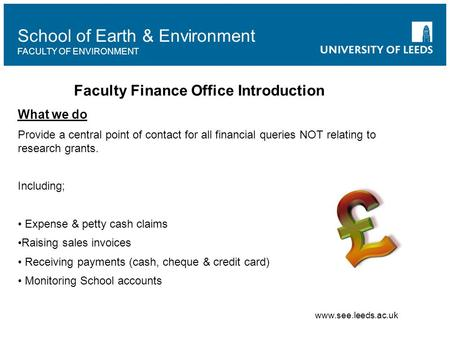 School of Earth & Environment FACULTY OF ENVIRONMENT Faculty Finance Office Introduction What we do Provide a central point of contact for all financial.