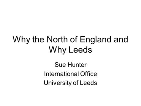 Why the North of England and Why Leeds Sue Hunter International Office University of Leeds.