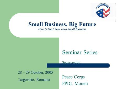 Small Business, Big Future How to Start Your Own Small Business Seminar Series Sponsored by: Peace Corps FPDL Moreni 28 – 29 October, 2005 Targoviste,