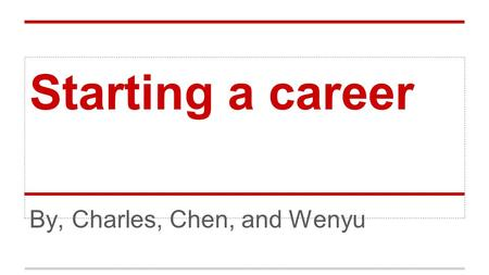 Starting a career By, Charles, Chen, and Wenyu. About myself WENYU MA Major : Accountancy and Finance I would like to start a career like accountant or.