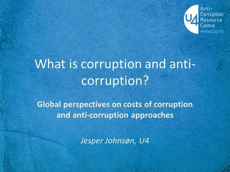 What is corruption and anti- corruption? Global perspectives on costs of corruption and anti-corruption approaches Jesper Johnsøn, U4.