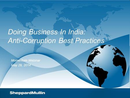 Doing Business In India: Anti-Corruption Best Practices Momentum Webinar May 29, 2014.