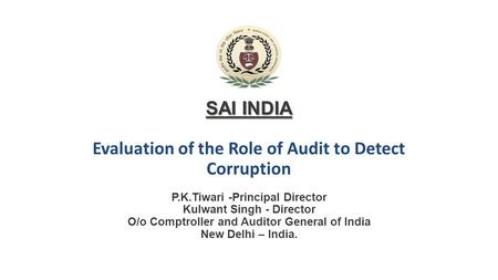 SAI INDIA SAI INDIA Evaluation of the Role of Audit to Detect Corruption P.K.Tiwari -Principal Director Kulwant Singh - Director O/o Comptroller and Auditor.