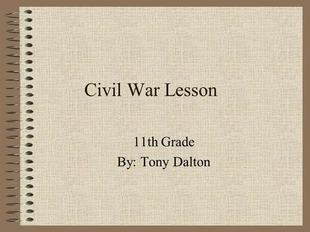 Civil War Lesson 11th Grade By: Tony Dalton Rationale It is important for 11th grade students to understand the causes of, and impact of the Civil War.