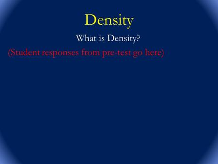 What is Density? (Student responses from pre-test go here)