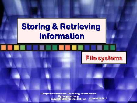 Computers: Information Technology in Perspective By Long and Long Copyright 2002 Prentice Hall, Inc. Storing & Retrieving Information File systems J.