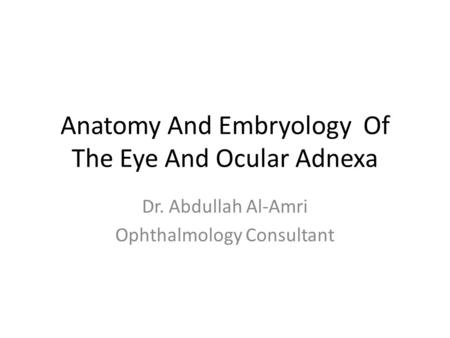 Anatomy And Embryology Of The Eye And Ocular Adnexa Dr. Abdullah Al-Amri Ophthalmology Consultant.