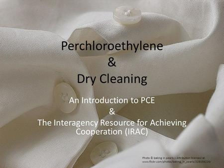 Perchloroethylene & Dry Cleaning An Introduction to PCE & The Interagency Resource for Achieving Cooperation (IRAC) Photo © baking in pearls – Attribution.